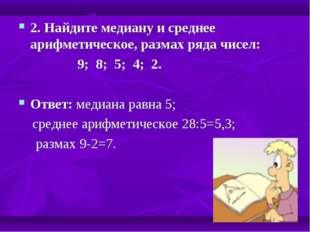 2. Найдите медиану и среднее арифметическое, размах ряда чисел: 9; 8; 5; 4; 2