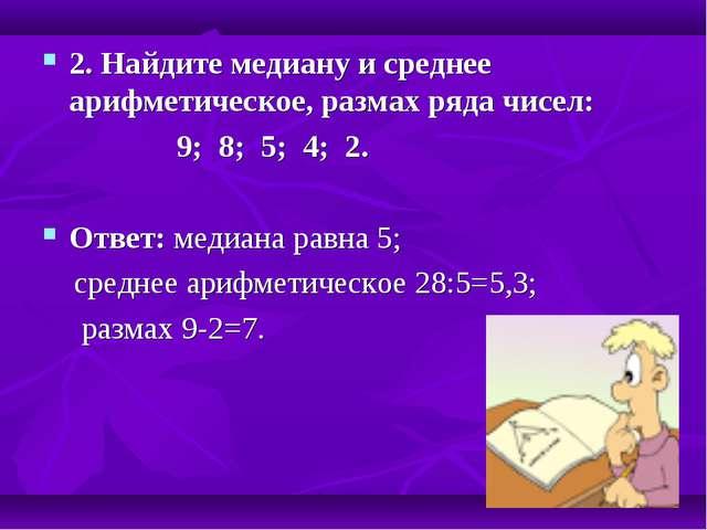 2. Найдите медиану и среднее арифметическое, размах ряда чисел: 9; 8; 5; 4; 2...