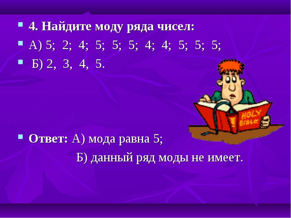 4. Найдите моду ряда чисел: А) 5; 2; 4; 5; 5; 5; 4; 4; 5; 5; 5; Б) 2, 3, 4, 5...