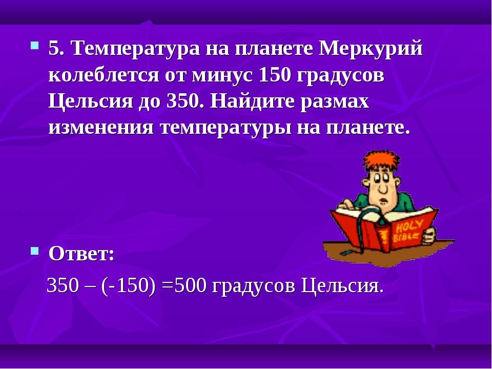 5. Температура на планете Меркурий колеблется от минус 150 градусов Цельсия д...