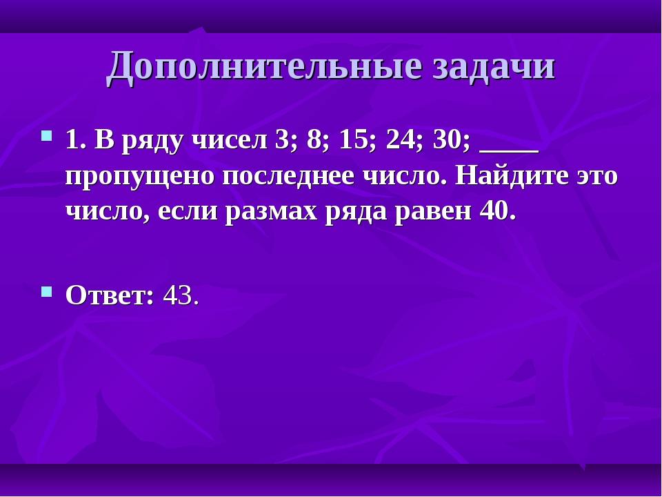 Дополнительные задачи 1. В ряду чисел 3; 8; 15; 24; 30; ____ пропущено послед...