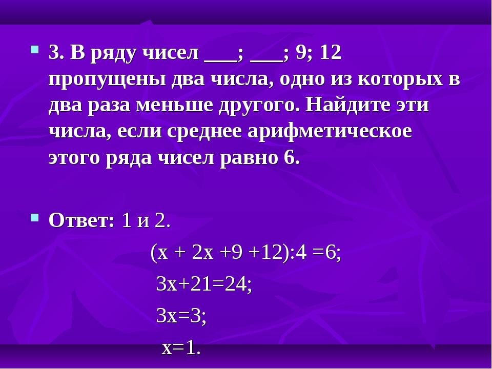 3. В ряду чисел ___; ___; 9; 12 пропущены два числа, одно из которых в два ра...