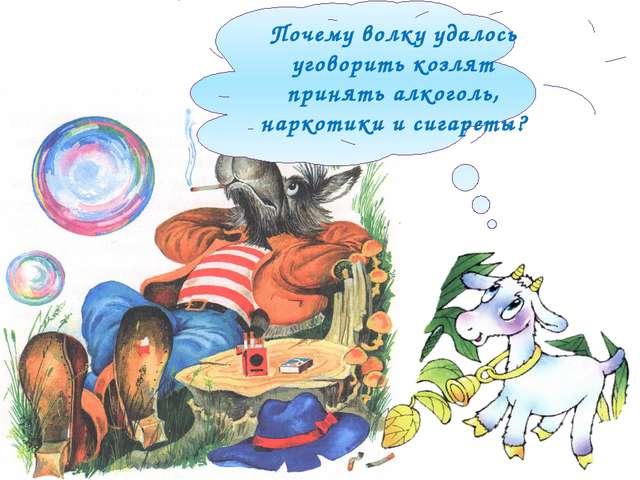 Почему волку удалось уговорить козлят принять алкоголь, наркотики и сигареты?