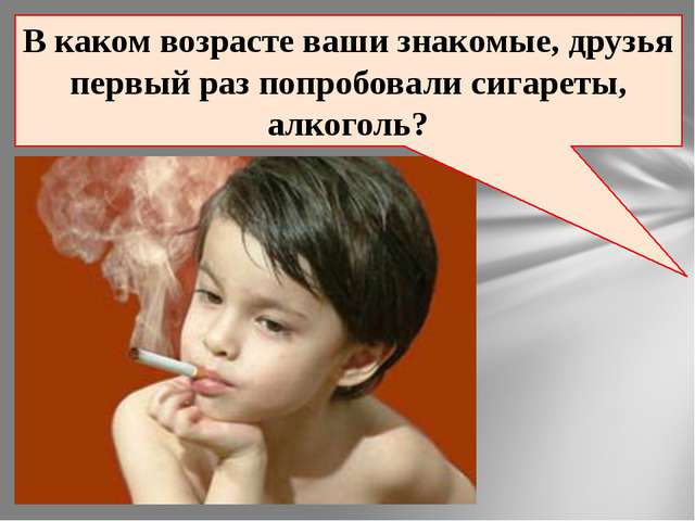 В каком возрасте ваши знакомые, друзья первый раз попробовали сигареты, алког...