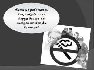 Дети не работают. Так откуда , они берут деньги на сигареты? Как вы думаете?