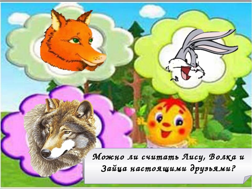 Можно ли считать Лису, Волка и Зайца настоящими друзьями?