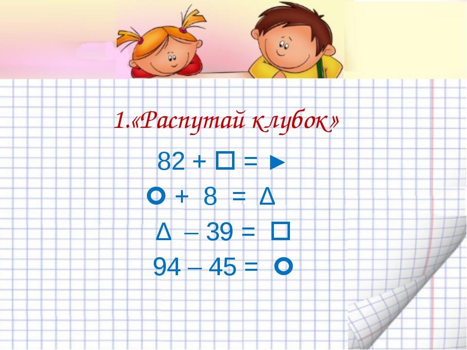 2. Превратите цепочку примеров в «запутанный клубок» 4 + 2 = 6 6 – 5 = 1 1 +...