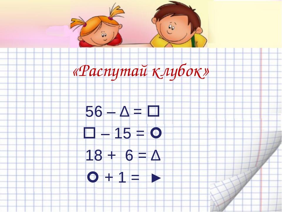 1.«Распутай клубок» 82 +  = ►  + 8 = Δ Δ – 39 =  94 – 45 = 