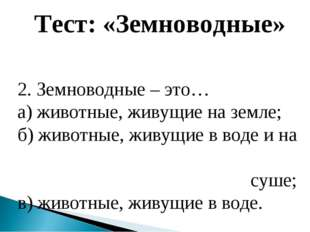 Тест: «Земноводные» 2. Земноводные – это… а) животные, живущие на земле; б) ж