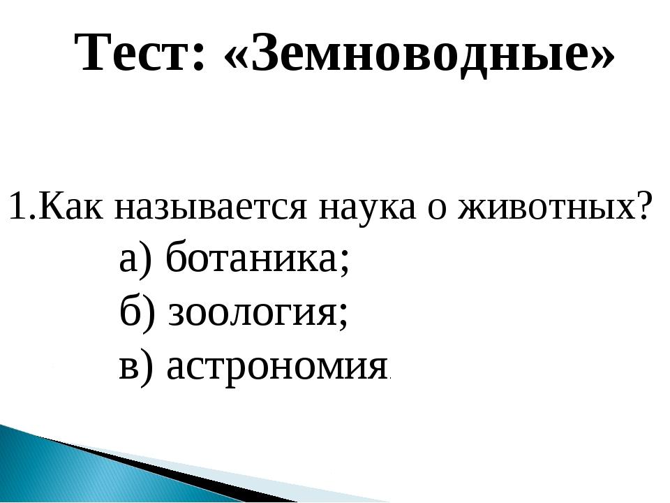 1.Как называется наука о животных? а) ботаника; б) зоология; в) астрономия. Т...