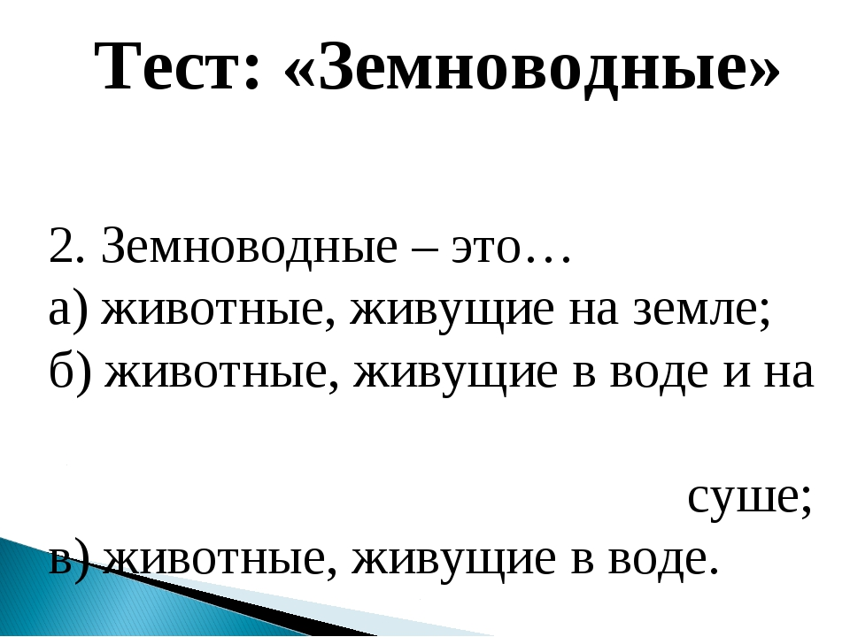 Тест: «Земноводные» 2. Земноводные – это… а) животные, живущие на земле; б) ж...