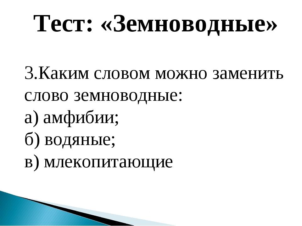 Тест: «Земноводные» 3.Каким словом можно заменить слово земноводные: а) амфиб...