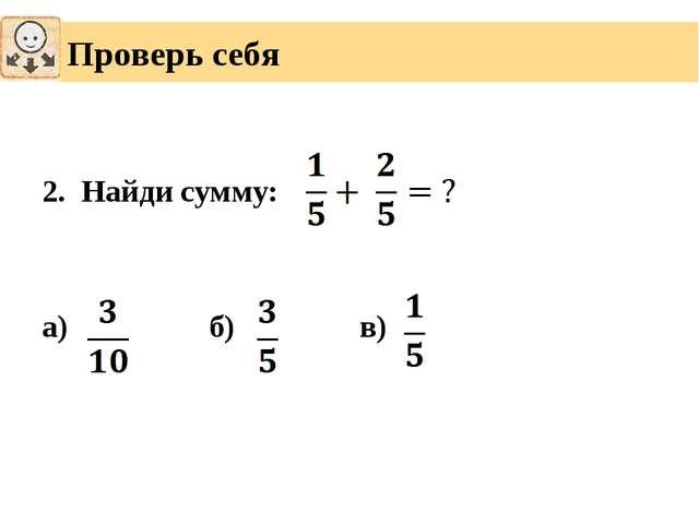 2. Найди сумму: а) б) в) Проверь себя
