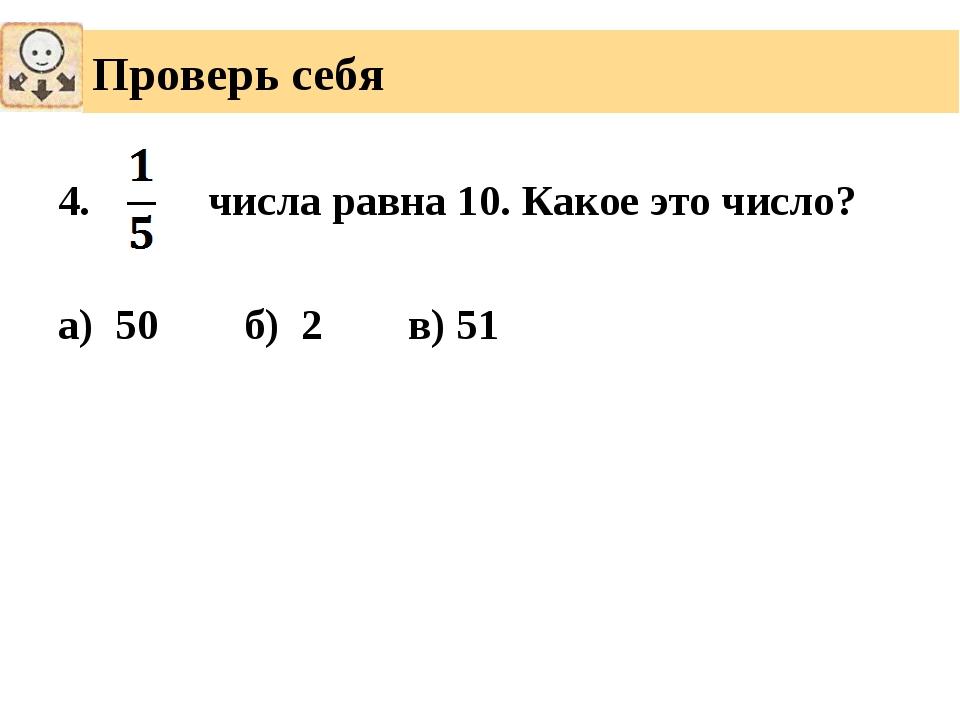4. числа равна 10. Какое это число? а) 50 б) 2 в) 51 Проверь себя