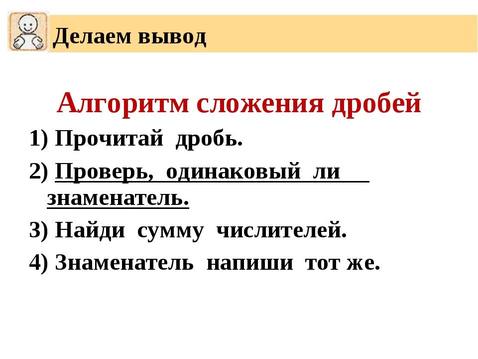 Алгоритм сложения дробей 1) Прочитай дробь. 2) Проверь, одинаковый ли знамена...