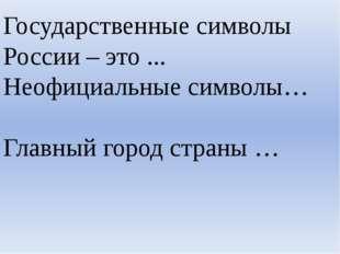 Государственные символы России – это ... Неофициальные символы… Главный город