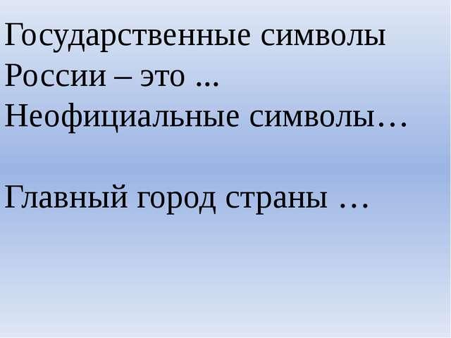 Государственные символы России – это ... Неофициальные символы… Главный город...