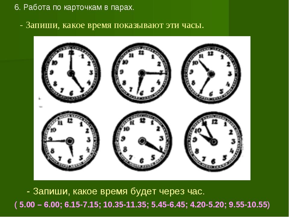 6. Работа по карточкам в парах. - Запиши, какое время показывают эти часы. -...
