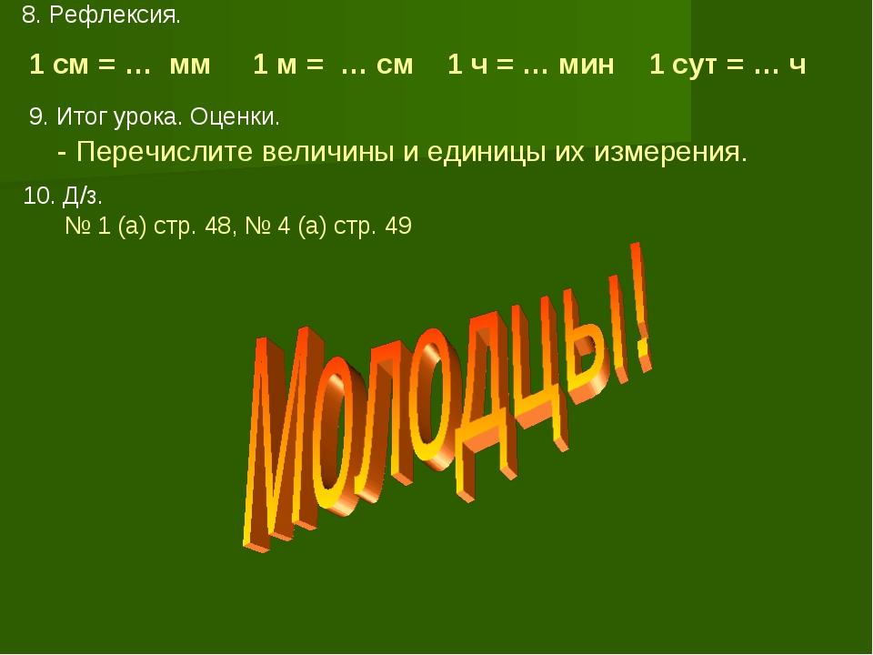 8. Рефлексия. 1 см = … мм 1 м = … см 1 ч = … мин 1 сут = … ч 9. Итог урока. О...