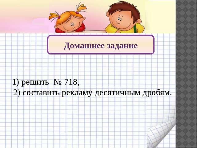 Домашнее задание 1) решить № 718, 2) составить рекламу десятичным дробям.