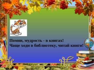 Помни, мудрость - в книгах! Чаще ходи в библиотеку, читай книги!