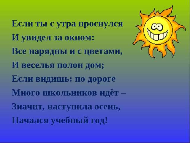 Если ты с утра проснулся И увидел за окном: Все нарядны и с цветами, И весель...
