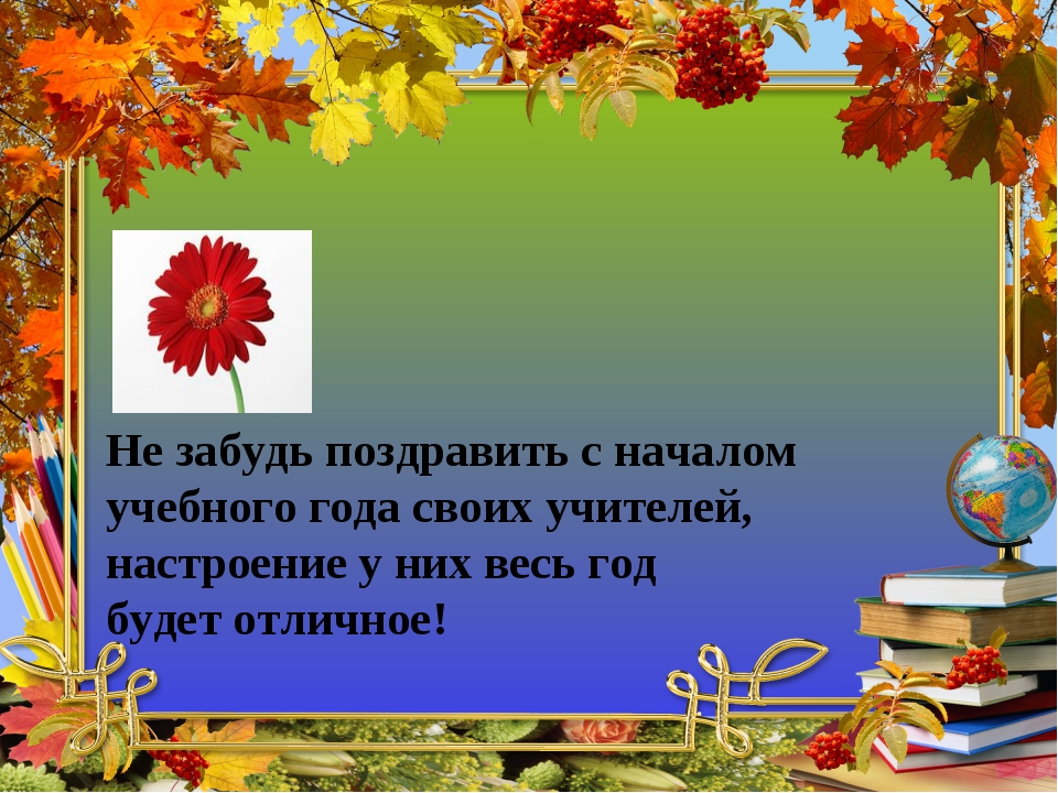 Не забудь поздравить с началом учебного года своих учителей, настроение у них...