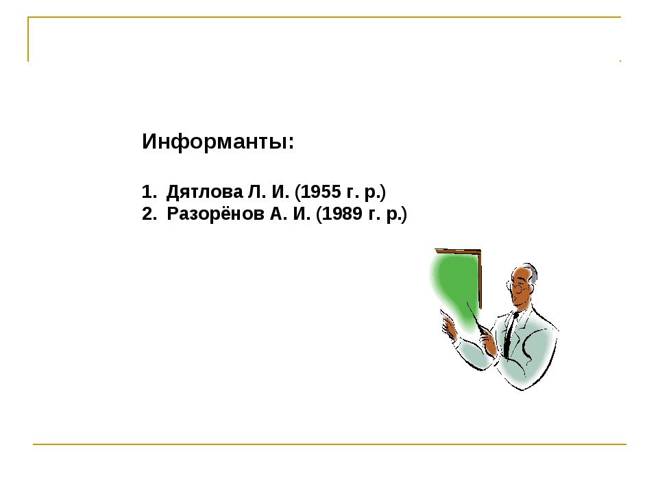 Информанты: Дятлова Л. И. (1955 г. р.) Разорёнов А. И. (1989 г. р.)