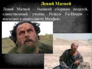 Левий Матвей Левий Матвей - бывший сборщик податей, единственный ученик Иешуа