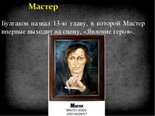 Булгаков назвал 13-ю главу, в которой Мастер впервые выходит на сцену, «Явлен