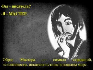 -Вы - писатель? -Я - МАСТЕР. Образ Мастера — символ страданий, человечности,