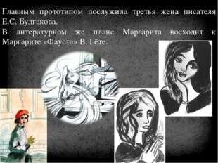 Главным прототипом послужила третья жена писателя Е.С. Булгакова. В литератур