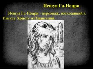 Иешуа Га-Ноцри - персонаж, восходящий к Иисусу Христу из Евангелий. Иешуа Га-
