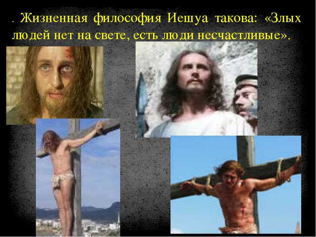 . Жизненная философия Иешуа такова: «Злых людей нет на свете, есть люди несча...