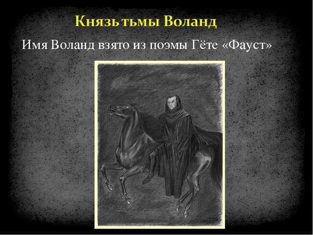Имя Воланд взято из поэмы Гёте «Фауст»