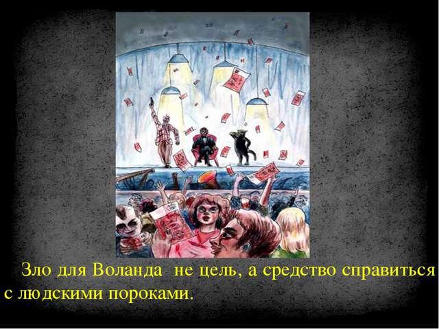 Зло для Воланда не цель, а средство справиться с людскими пороками.