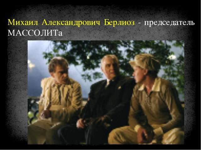 Михаил Александрович Берлиоз - председатель МАССОЛИТа