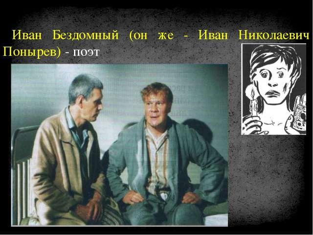 Иван Бездомный (он же - Иван Николаевич Понырев) - поэт