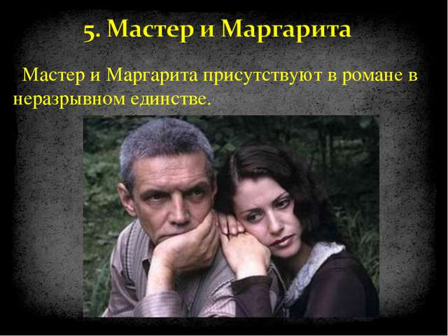 Мастер и Маргарита присутствуют в романе в неразрывном единстве.
