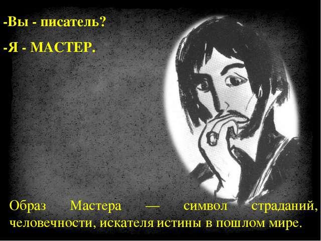 -Вы - писатель? -Я - МАСТЕР. Образ Мастера — символ страданий, человечности,...