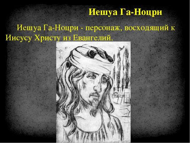 Иешуа Га-Ноцри - персонаж, восходящий к Иисусу Христу из Евангелий. Иешуа Га-...