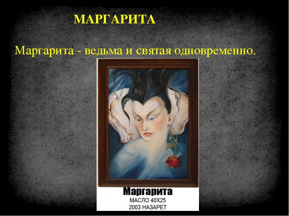 МАРГАРИТА Маргарита - ведьма и святая одновременно.