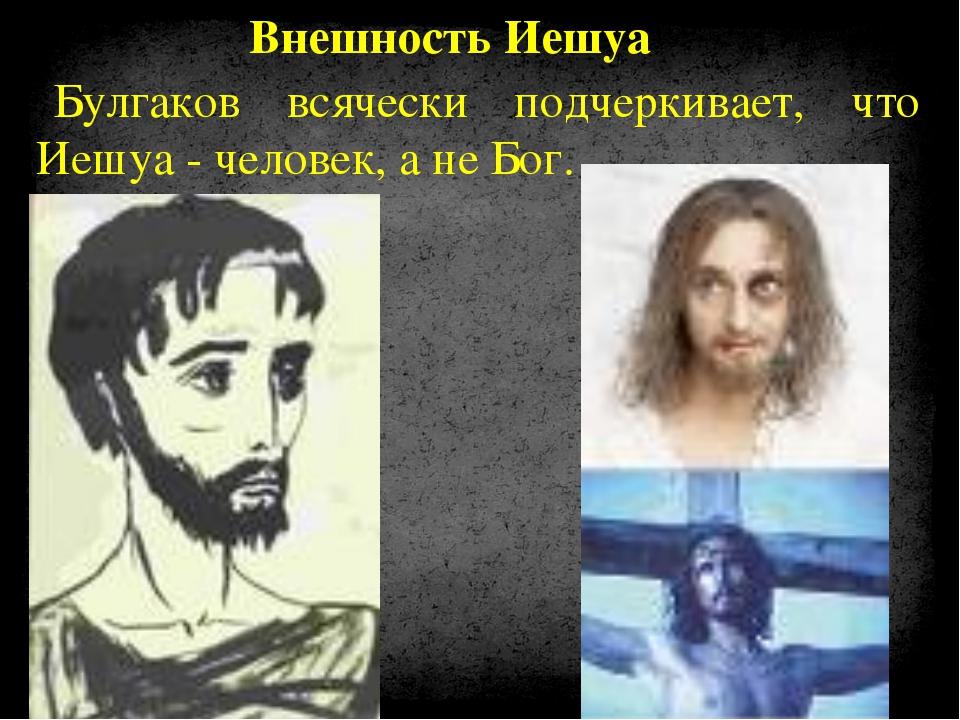 Булгаков всячески подчеркивает, что Иешуа - человек, а не Бог. Внешность Иешуа