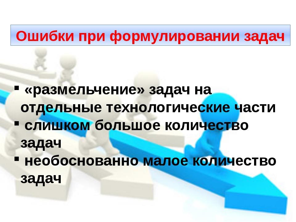 Ошибки при формулировании задач «размельчение» задач на отдельные технологиче...