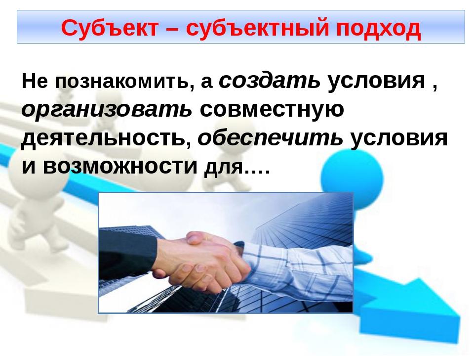 Субъект – субъектный подход Не познакомить, а создать условия , организовать...