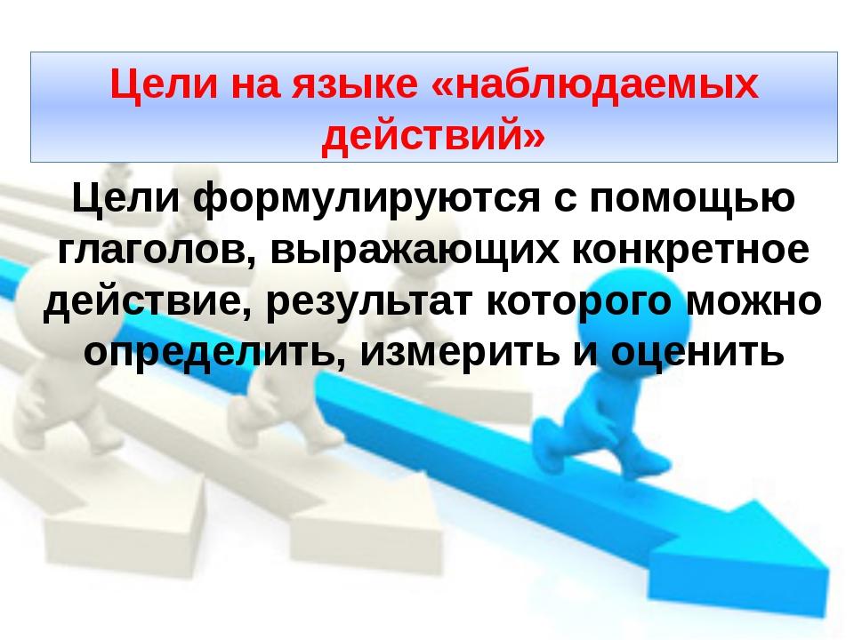 Цели на языке «наблюдаемых действий» Цели формулируются с помощью глаголов, в...