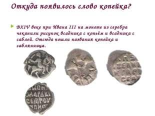Откуда появилось слово копейка? ВXIV веке при Ивана III на монете из серебра