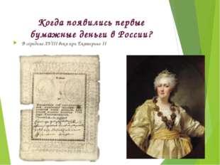 Когда появились первые бумажные деньги в России? В середине XVIII века при Ек