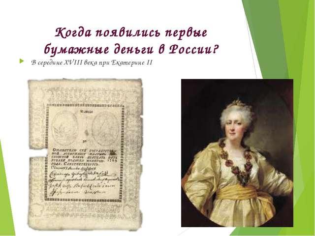Когда появились первые бумажные деньги в России? В середине XVIII века при Ек...