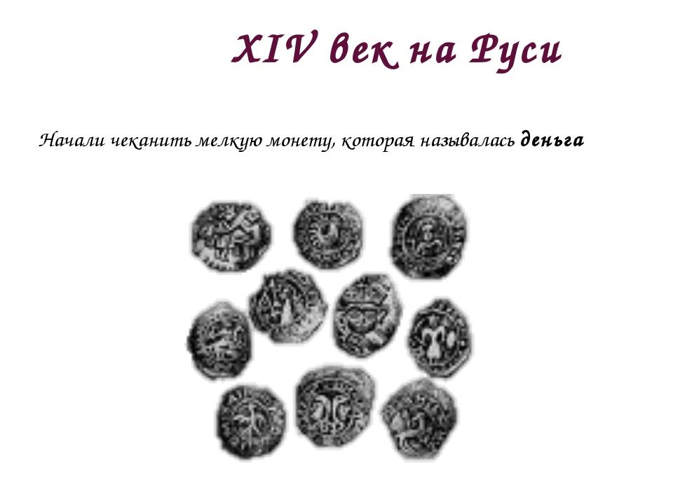 XIV век на Руси Начали чеканить мелкую монету, которая называлась деньга